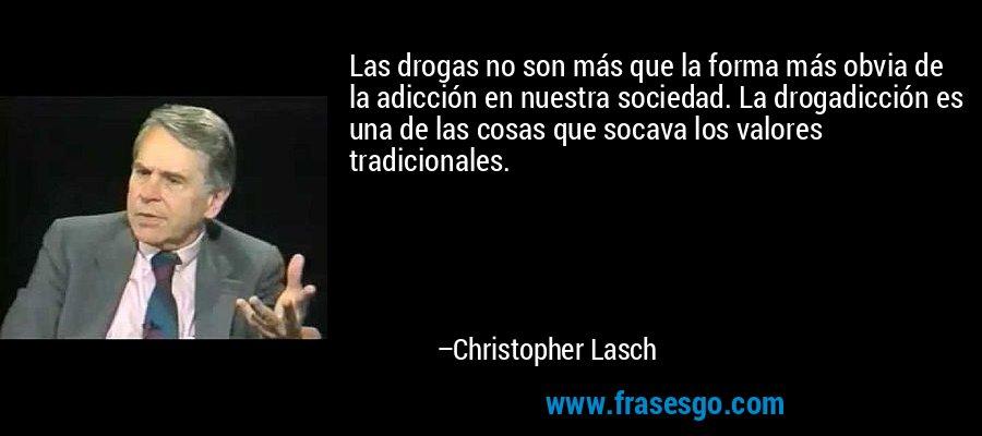 Las drogas no son más que la forma más obvia de la adicción en nuestra sociedad. La drogadicción es una de las cosas que socava los valores tradicionales. – Christopher Lasch