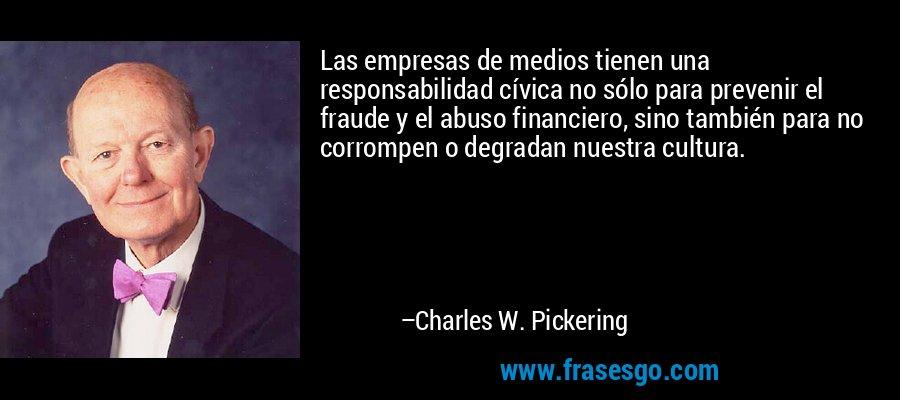 Las empresas de medios tienen una responsabilidad cívica no sólo para prevenir el fraude y el abuso financiero, sino también para no corrompen o degradan nuestra cultura. – Charles W. Pickering