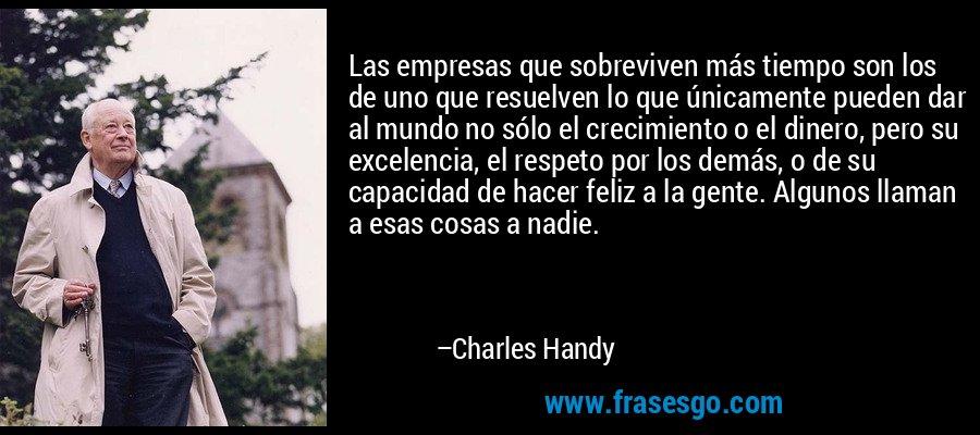 Las empresas que sobreviven más tiempo son los de uno que resuelven lo que únicamente pueden dar al mundo no sólo el crecimiento o el dinero, pero su excelencia, el respeto por los demás, o de su capacidad de hacer feliz a la gente. Algunos llaman a esas cosas a nadie. – Charles Handy