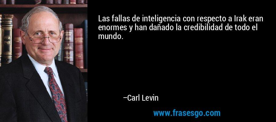 Las fallas de inteligencia con respecto a Irak eran enormes y han dañado la credibilidad de todo el mundo. – Carl Levin