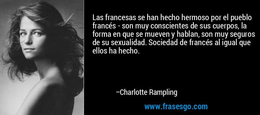 Las francesas se han hecho hermoso por el pueblo francés - son muy conscientes de sus cuerpos, la forma en que se mueven y hablan, son muy seguros de su sexualidad. Sociedad de francés al igual que ellos ha hecho. – Charlotte Rampling