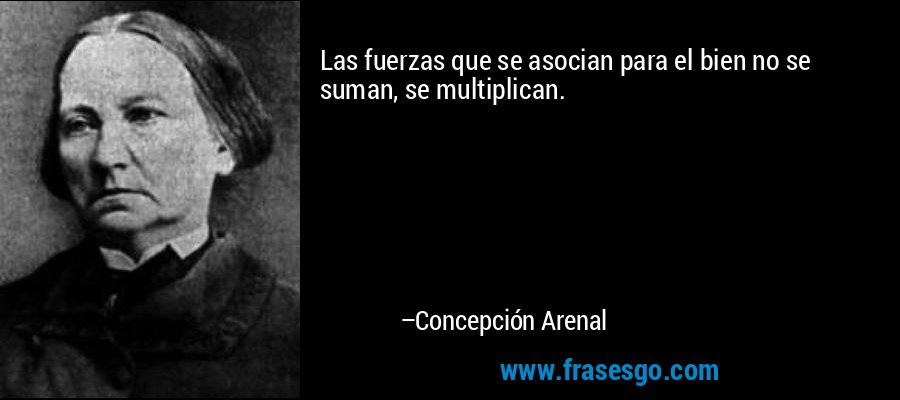 Las fuerzas que se asocian para el bien no se suman, se multiplican. – Concepción Arenal