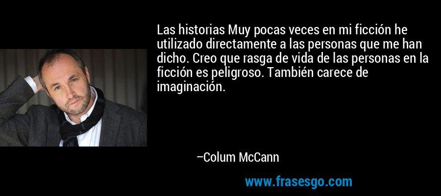 Las historias Muy pocas veces en mi ficción he utilizado directamente a las personas que me han dicho. Creo que rasga de vida de las personas en la ficción es peligroso. También carece de imaginación. – Colum McCann