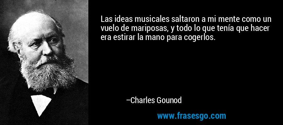 Las ideas musicales saltaron a mi mente como un vuelo de mariposas, y todo lo que tenía que hacer era estirar la mano para cogerlos. – Charles Gounod