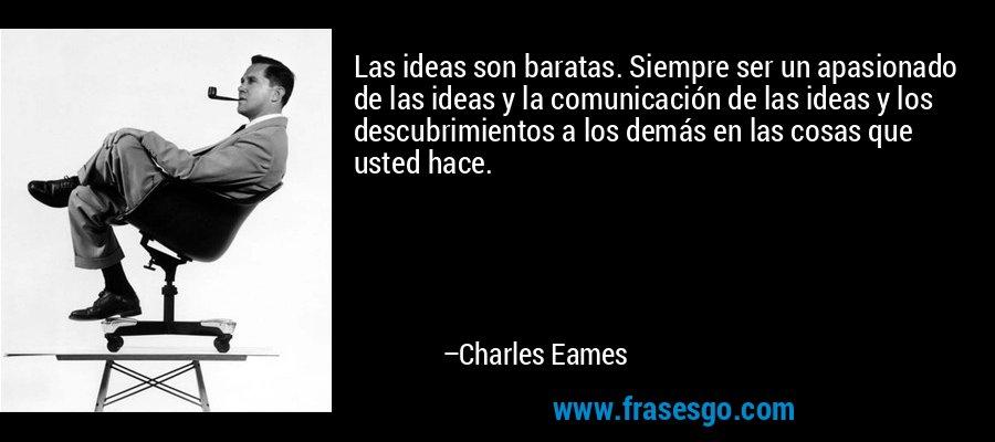Las ideas son baratas. Siempre ser un apasionado de las ideas y la comunicación de las ideas y los descubrimientos a los demás en las cosas que usted hace. – Charles Eames