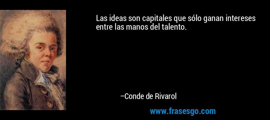 Las ideas son capitales que sólo ganan intereses entre las manos del talento. – Conde de Rivarol