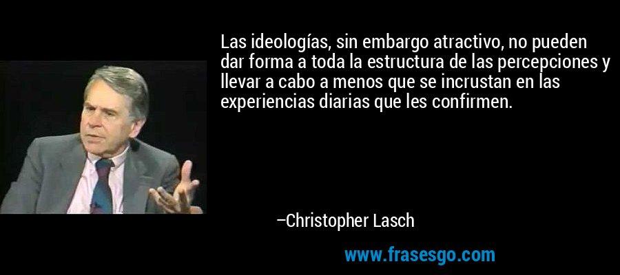 Las ideologías, sin embargo atractivo, no pueden dar forma a toda la estructura de las percepciones y llevar a cabo a menos que se incrustan en las experiencias diarias que les confirmen. – Christopher Lasch