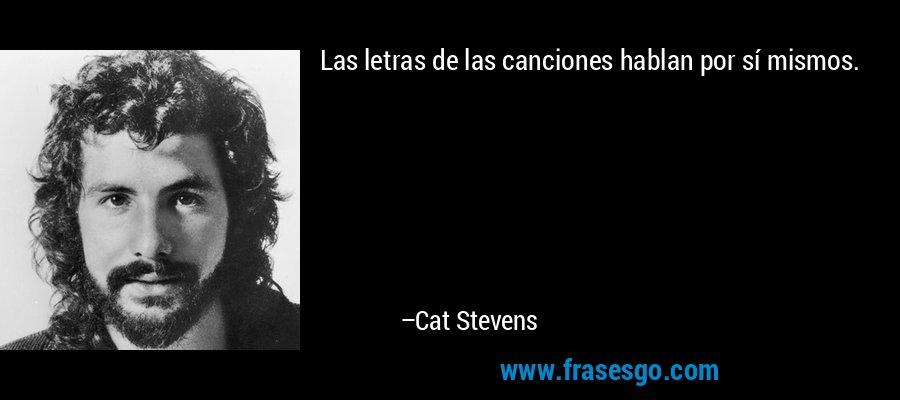 Las letras de las canciones hablan por sí mismos. – Cat Stevens