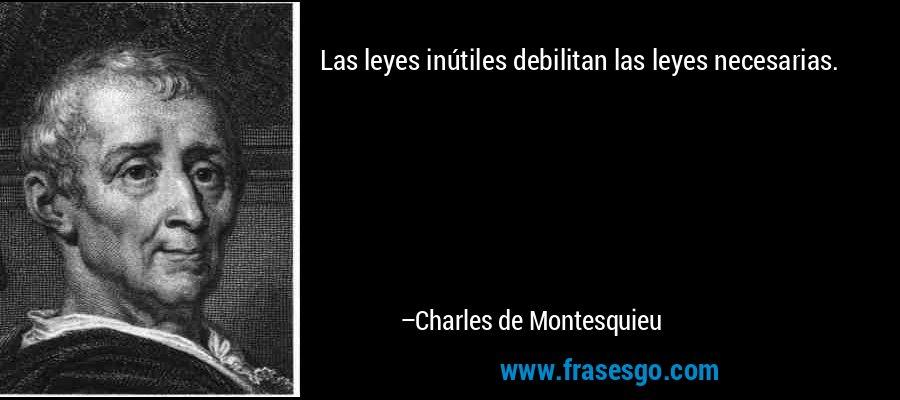 Las leyes inútiles debilitan las leyes necesarias. – Charles de Montesquieu