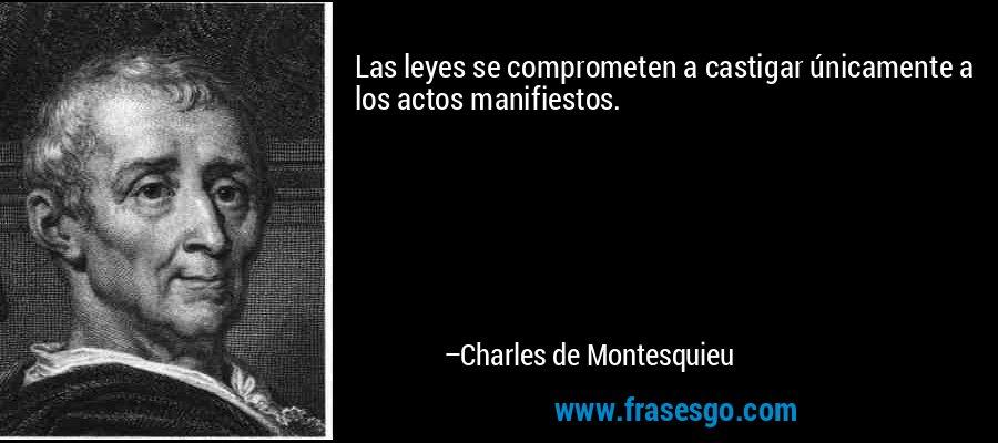 Las leyes se comprometen a castigar únicamente a los actos manifiestos. – Charles de Montesquieu