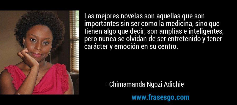Las mejores novelas son aquellas que son importantes sin ser como la medicina, sino que tienen algo que decir, son amplias e inteligentes, pero nunca se olvidan de ser entretenido y tener carácter y emoción en su centro. – Chimamanda Ngozi Adichie