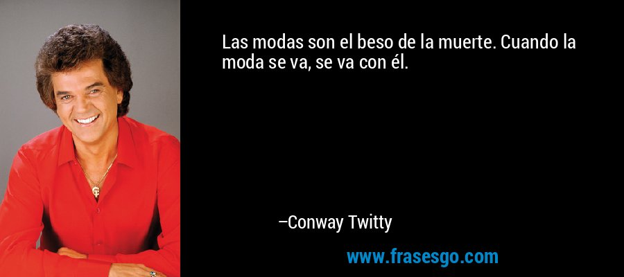 Las modas son el beso de la muerte. Cuando la moda se va, se va con él. – Conway Twitty