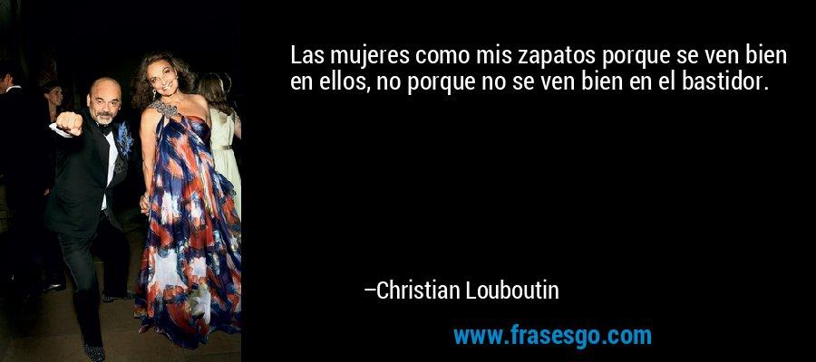 Las mujeres como mis zapatos porque se ven bien en ellos, no porque no se ven bien en el bastidor. – Christian Louboutin
