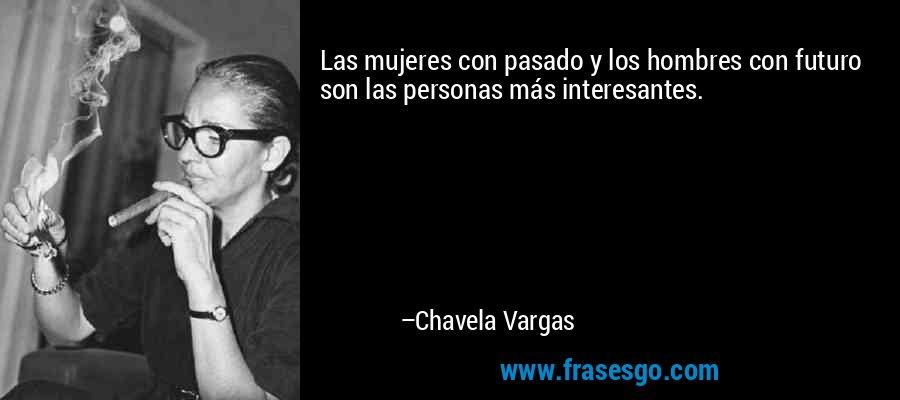 Las mujeres con pasado y los hombres con futuro son las personas más interesantes. – Chavela Vargas