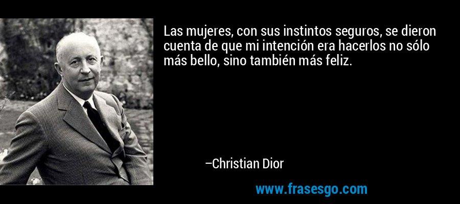 Las mujeres, con sus instintos seguros, se dieron cuenta de que mi intención era hacerlos no sólo más bello, sino también más feliz. – Christian Dior