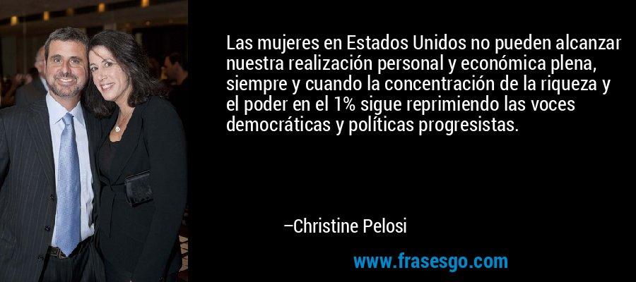 Las mujeres en Estados Unidos no pueden alcanzar nuestra realización personal y económica plena, siempre y cuando la concentración de la riqueza y el poder en el 1% sigue reprimiendo las voces democráticas y políticas progresistas. – Christine Pelosi