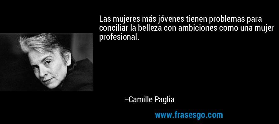 Las mujeres más jóvenes tienen problemas para conciliar la belleza con ambiciones como una mujer profesional. – Camille Paglia