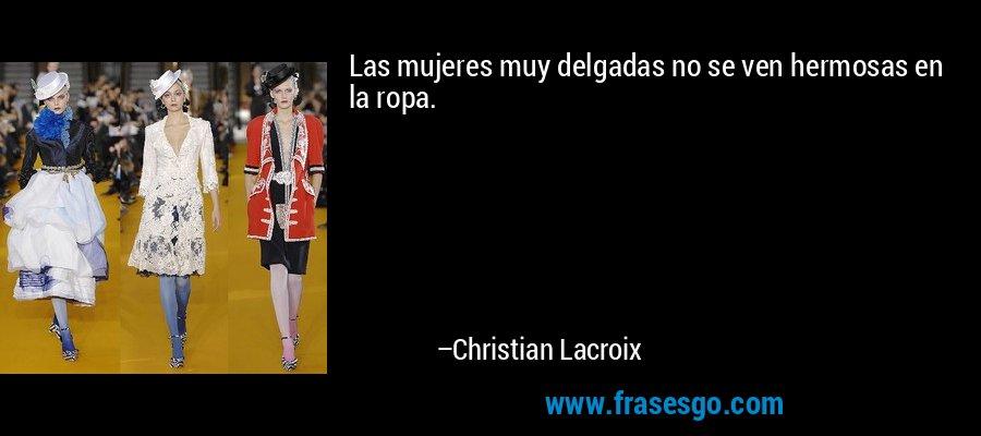 Las mujeres muy delgadas no se ven hermosas en la ropa. – Christian Lacroix