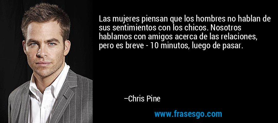 Las mujeres piensan que los hombres no hablan de sus sentimientos con los chicos. Nosotros hablamos con amigos acerca de las relaciones, pero es breve - 10 minutos, luego de pasar. – Chris Pine