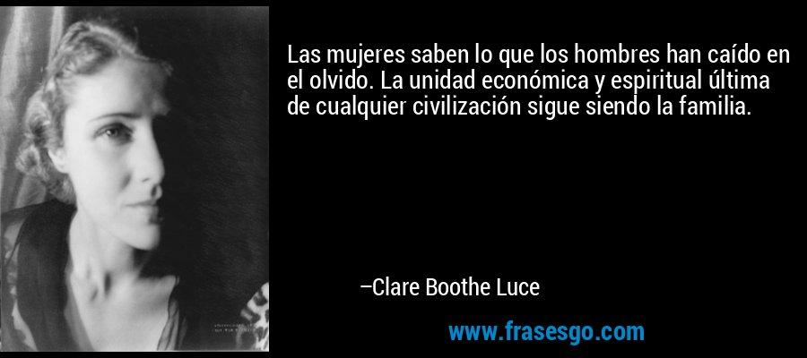 Las mujeres saben lo que los hombres han caído en el olvido. La unidad económica y espiritual última de cualquier civilización sigue siendo la familia. – Clare Boothe Luce