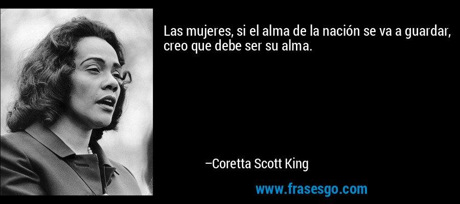 Las mujeres, si el alma de la nación se va a guardar, creo que debe ser su alma. – Coretta Scott King