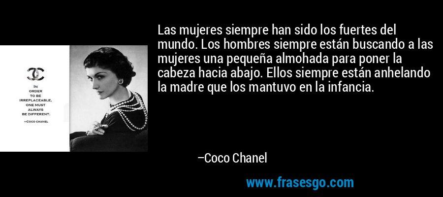 Las mujeres siempre han sido los fuertes del mundo. Los hombres siempre están buscando a las mujeres una pequeña almohada para poner la cabeza hacia abajo. Ellos siempre están anhelando la madre que los mantuvo en la infancia. – Coco Chanel