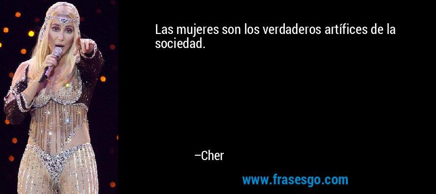 Las mujeres son los verdaderos artífices de la sociedad. – Cher
