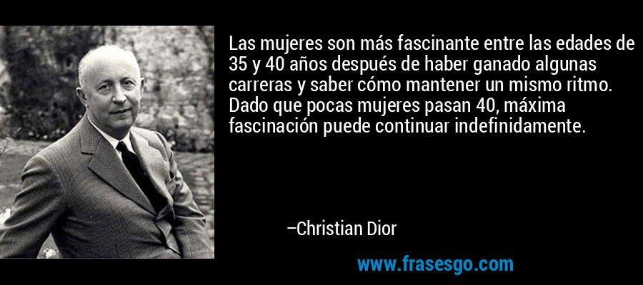 Las mujeres son más fascinante entre las edades de 35 y 40 años después de haber ganado algunas carreras y saber cómo mantener un mismo ritmo. Dado que pocas mujeres pasan 40, máxima fascinación puede continuar indefinidamente. – Christian Dior