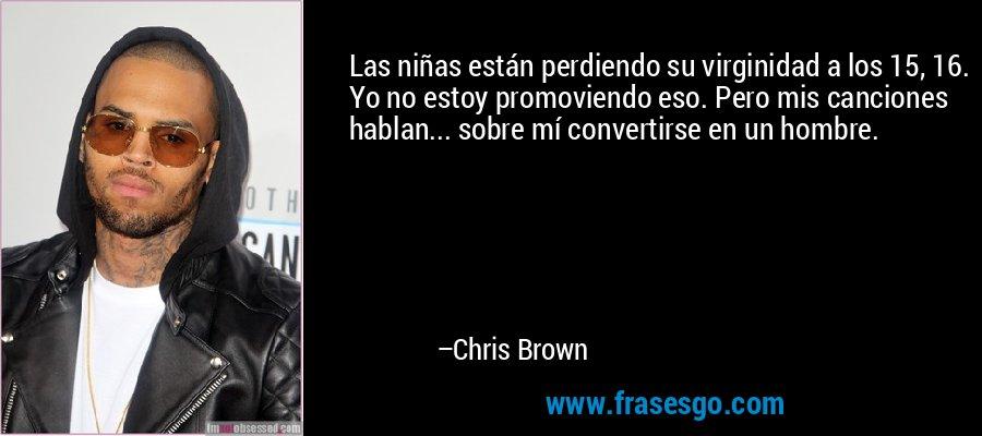 Las niñas están perdiendo su virginidad a los 15, 16. Yo no estoy promoviendo eso. Pero mis canciones hablan... sobre mí convertirse en un hombre. – Chris Brown
