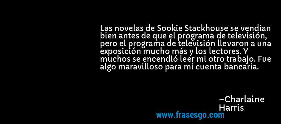 Las novelas de Sookie Stackhouse se vendían bien antes de que el programa de televisión, pero el programa de televisión llevaron a una exposición mucho más y los lectores. Y muchos se encendió leer mi otro trabajo. Fue algo maravilloso para mi cuenta bancaria. – Charlaine Harris