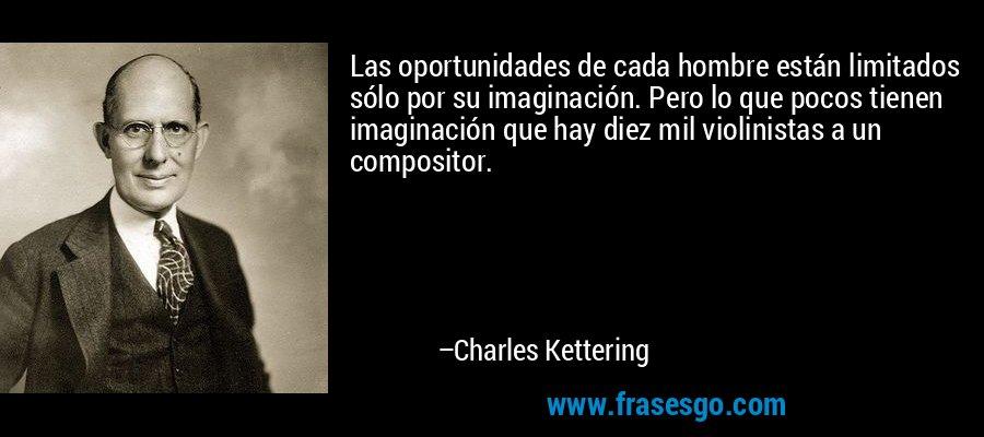Las oportunidades de cada hombre están limitados sólo por su imaginación. Pero lo que pocos tienen imaginación que hay diez mil violinistas a un compositor. – Charles Kettering