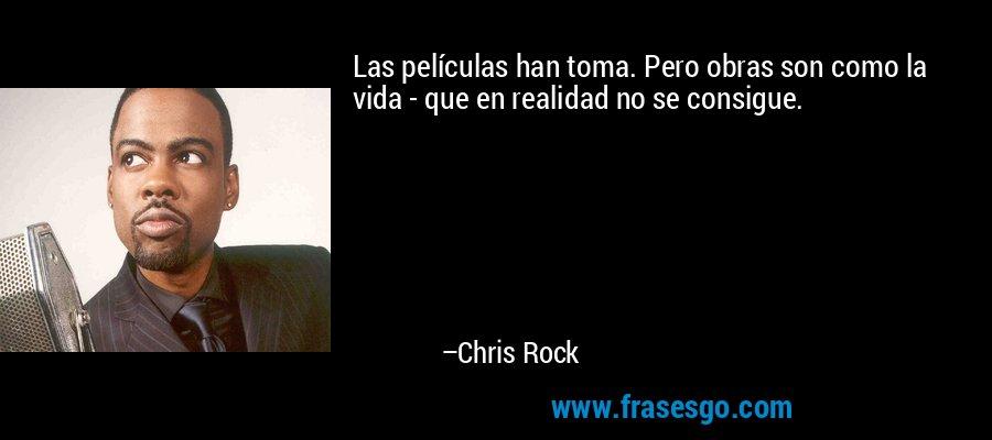 Las películas han toma. Pero obras son como la vida - que en realidad no se consigue. – Chris Rock