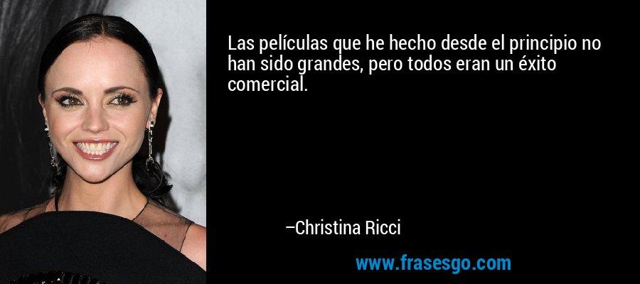 Las películas que he hecho desde el principio no han sido grandes, pero todos eran un éxito comercial. – Christina Ricci