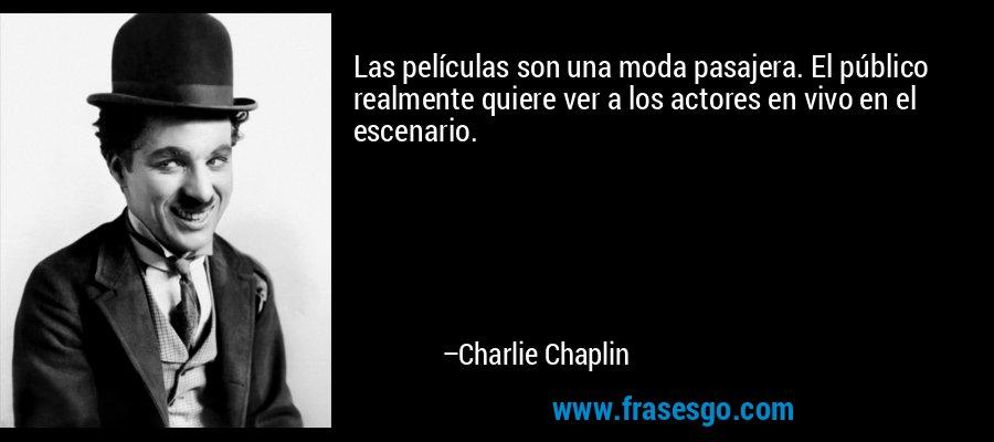 Las películas son una moda pasajera. El público realmente quiere ver a los actores en vivo en el escenario. – Charlie Chaplin