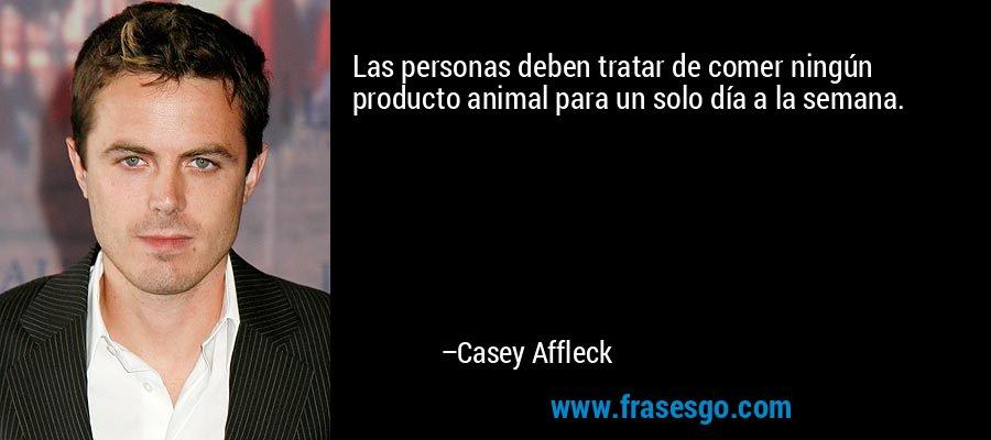 Las personas deben tratar de comer ningún producto animal para un solo día a la semana. – Casey Affleck