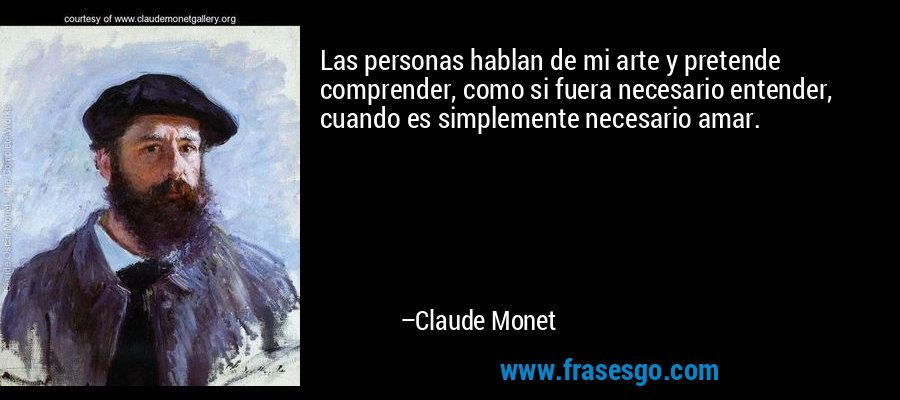 Las personas hablan de mi arte y pretende comprender, como si fuera necesario entender, cuando es simplemente necesario amar. – Claude Monet