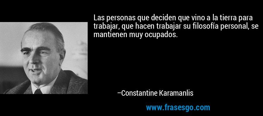 Las personas que deciden que vino a la tierra para trabajar, que hacen trabajar su filosofía personal, se mantienen muy ocupados. – Constantine Karamanlis