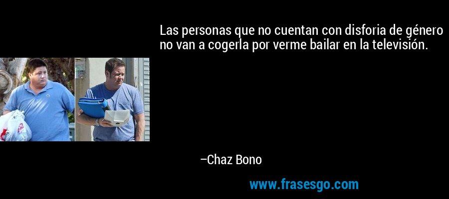Las personas que no cuentan con disforia de género no van a cogerla por verme bailar en la televisión. – Chaz Bono