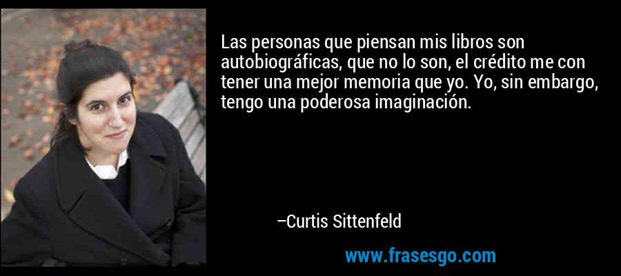 Las personas que piensan mis libros son autobiográficas, que no lo son, el crédito me con tener una mejor memoria que yo. Yo, sin embargo, tengo una poderosa imaginación. – Curtis Sittenfeld