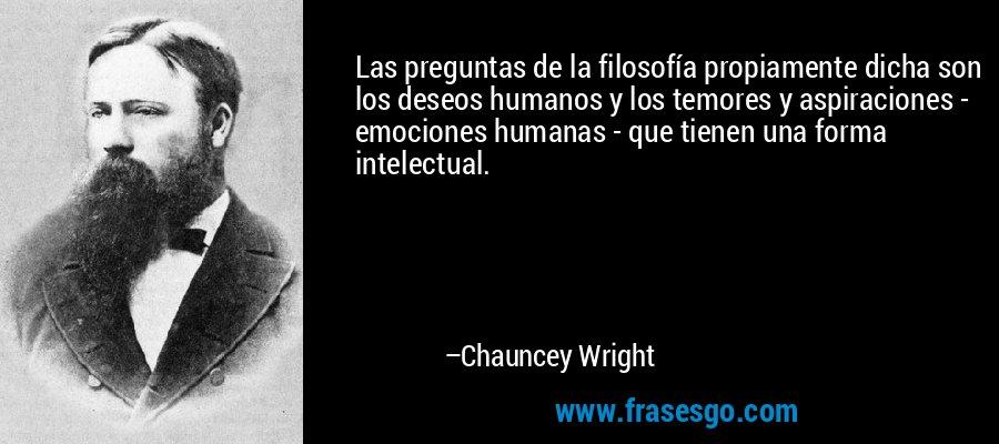 Las preguntas de la filosofía propiamente dicha son los deseos humanos y los temores y aspiraciones - emociones humanas - que tienen una forma intelectual. – Chauncey Wright