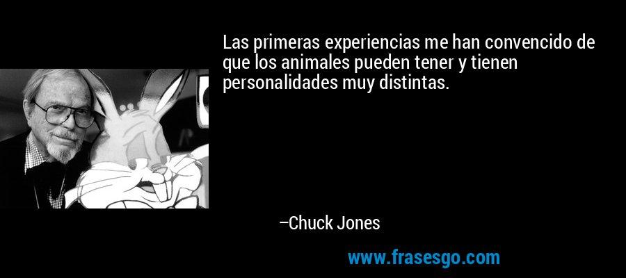Las primeras experiencias me han convencido de que los animales pueden tener y tienen personalidades muy distintas. – Chuck Jones