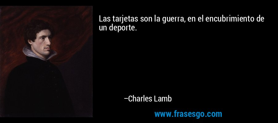 Las tarjetas son la guerra, en el encubrimiento de un deporte. – Charles Lamb