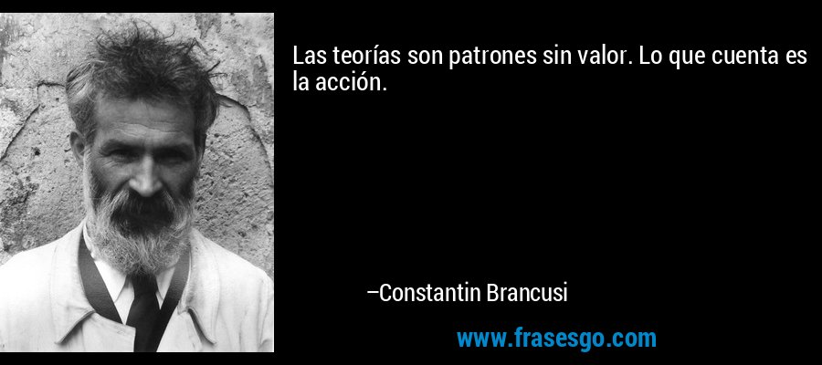 Las teorías son patrones sin valor. Lo que cuenta es la acción. – Constantin Brancusi