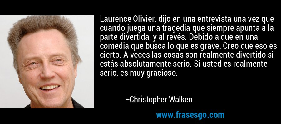 Laurence Olivier, dijo en una entrevista una vez que cuando juega una tragedia que siempre apunta a la parte divertida, y al revés. Debido a que en una comedia que busca lo que es grave. Creo que eso es cierto. A veces las cosas son realmente divertido si estás absolutamente serio. Si usted es realmente serio, es muy gracioso. – Christopher Walken