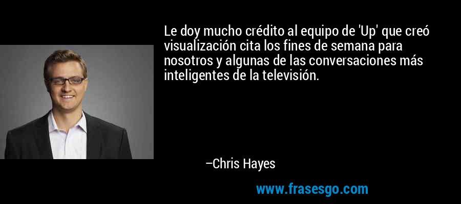 Le doy mucho crédito al equipo de 'Up' que creó visualización cita los fines de semana para nosotros y algunas de las conversaciones más inteligentes de la televisión. – Chris Hayes