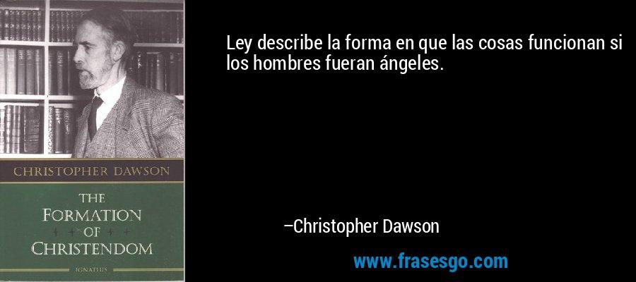 Ley describe la forma en que las cosas funcionan si los hombres fueran ángeles. – Christopher Dawson