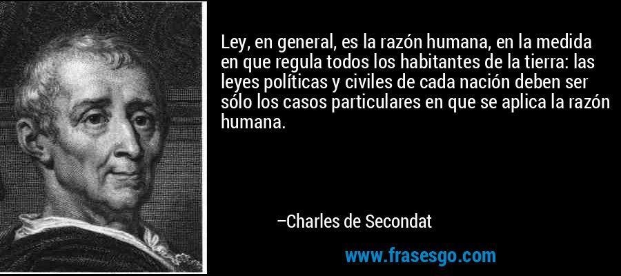 Ley, en general, es la razón humana, en la medida en que regula todos los habitantes de la tierra: las leyes políticas y civiles de cada nación deben ser sólo los casos particulares en que se aplica la razón humana. – Charles de Secondat