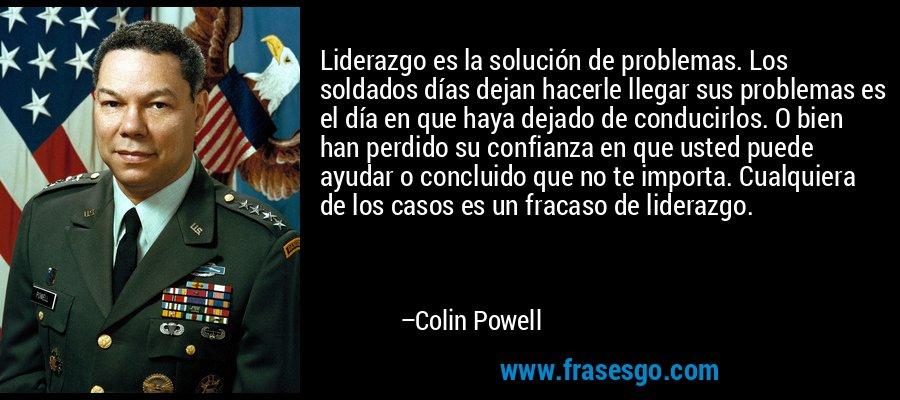 Liderazgo es la solución de problemas. Los soldados días dejan hacerle llegar sus problemas es el día en que haya dejado de conducirlos. O bien han perdido su confianza en que usted puede ayudar o concluido que no te importa. Cualquiera de los casos es un fracaso de liderazgo. – Colin Powell