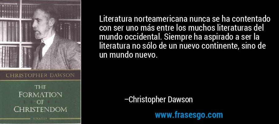 Literatura norteamericana nunca se ha contentado con ser uno más entre los muchos literaturas del mundo occidental. Siempre ha aspirado a ser la literatura no sólo de un nuevo continente, sino de un mundo nuevo. – Christopher Dawson