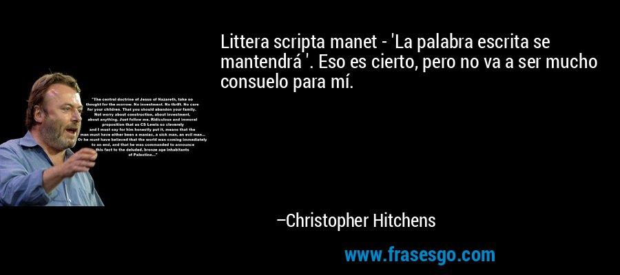 Littera scripta manet - 'La palabra escrita se mantendrá '. Eso es cierto, pero no va a ser mucho consuelo para mí. – Christopher Hitchens